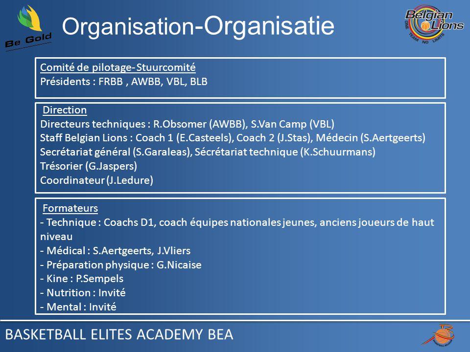 Organisation -Organisatie Comité de pilotage- Stuurcomité Présidents : FRBB, AWBB, VBL, BLB Direction Directeurs techniques : R.Obsomer (AWBB), S.Van Camp (VBL) Staff Belgian Lions : Coach 1 (E.Casteels), Coach 2 (J.Stas), Médecin (S.Aertgeerts) Secrétariat général (S.Garaleas), Sécrétariat technique (K.Schuurmans) Trésorier (G.Jaspers) Coordinateur (J.Ledure) Formateurs - Technique : Coachs D1, coach équipes nationales jeunes, anciens joueurs de haut niveau - Médical : S.Aertgeerts, J.Vliers - Préparation physique : G.Nicaise - Kine : P.Sempels - Nutrition : Invité - Mental : Invité BASKETBALL ELITES ACADEMY BEA