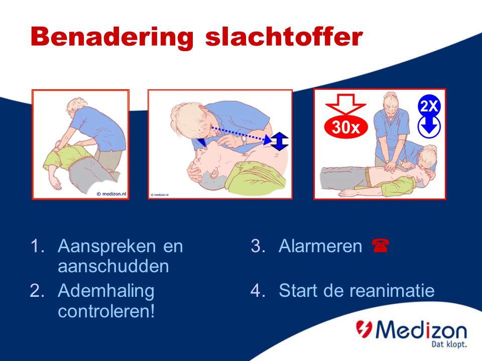 Benadering slachtoffer 1.Aanspreken en aanschudden 2.Ademhaling controleren! 3.Alarmeren  4.Start de reanimatie