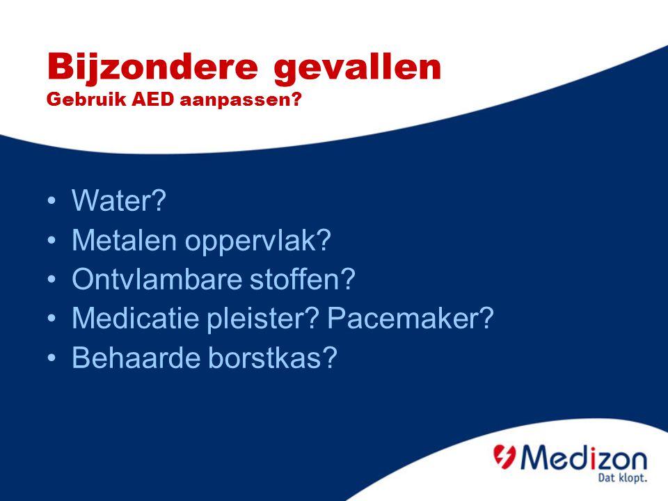 Bijzondere gevallen Gebruik AED aanpassen? Water? Metalen oppervlak? Ontvlambare stoffen? Medicatie pleister? Pacemaker? Behaarde borstkas?
