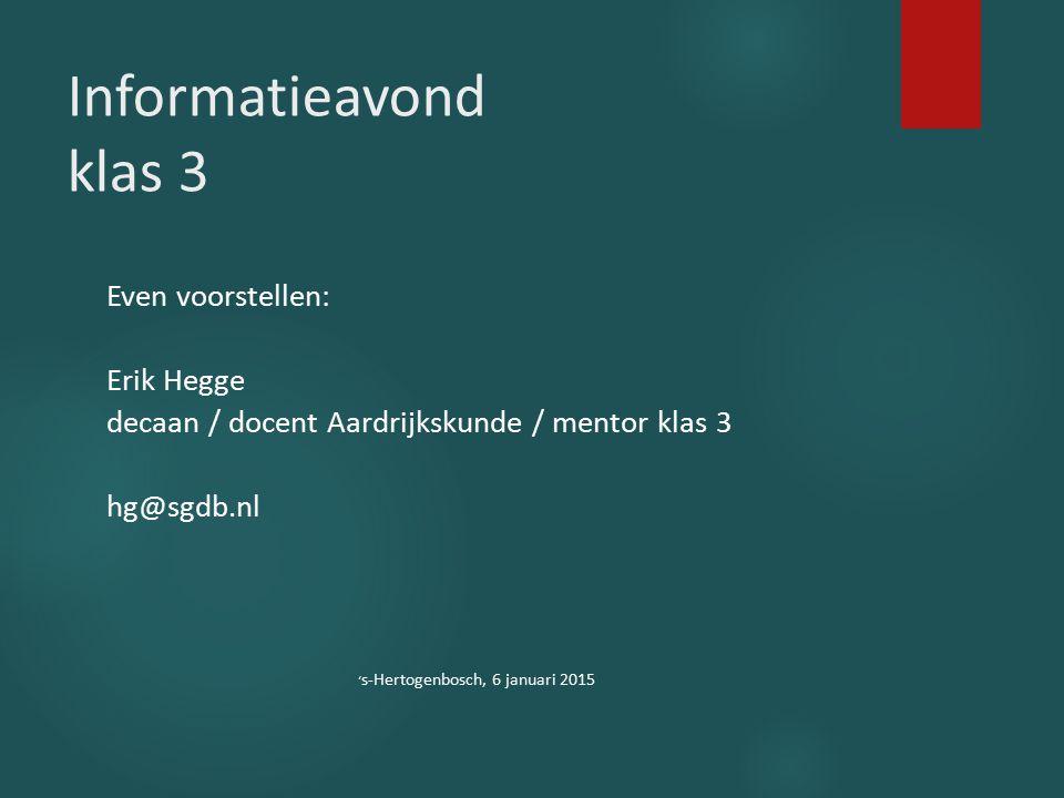Informatieavond klas 3 Even voorstellen: Erik Hegge decaan / docent Aardrijkskunde / mentor klas 3 hg@sgdb.nl ' s-Hertogenbosch, 6 januari 2015