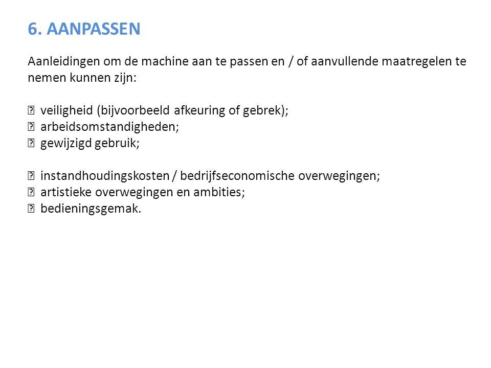 6. AANPASSEN Aanleidingen om de machine aan te passen en / of aanvullende maatregelen te nemen kunnen zijn:  veiligheid (bijvoorbeeld afkeuring of ge