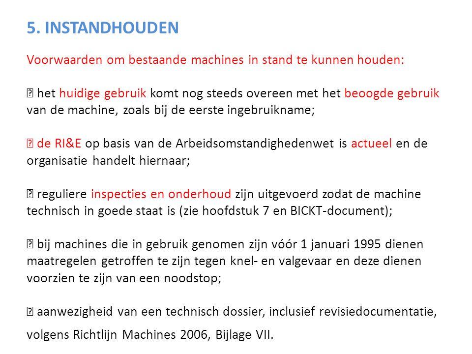 5. INSTANDHOUDEN Voorwaarden om bestaande machines in stand te kunnen houden:  het huidige gebruik komt nog steeds overeen met het beoogde gebruik va