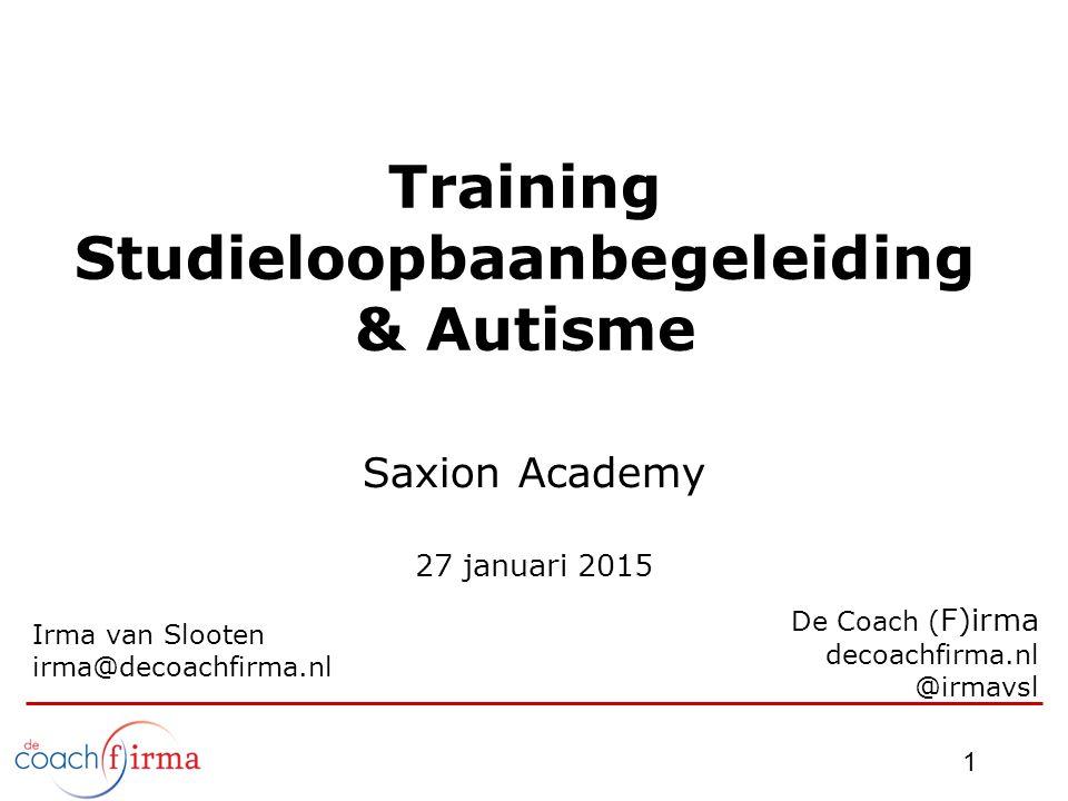 1 Training Studieloopbaanbegeleiding & Autisme Saxion Academy 27 januari 2015 Irma van Slooten irma@decoachfirma.nl De Coach ( F)irma decoachfirma.nl