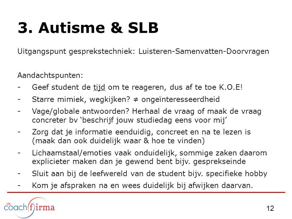 3. Autisme & SLB Uitgangspunt gesprekstechniek: Luisteren-Samenvatten-Doorvragen Aandachtspunten: -Geef student de tijd om te reageren, dus af te toe