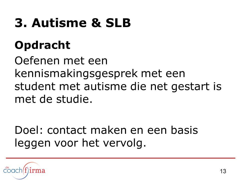 13 3. Autisme & SLB Opdracht Oefenen met een kennismakingsgesprek met een student met autisme die net gestart is met de studie. Doel: contact maken en
