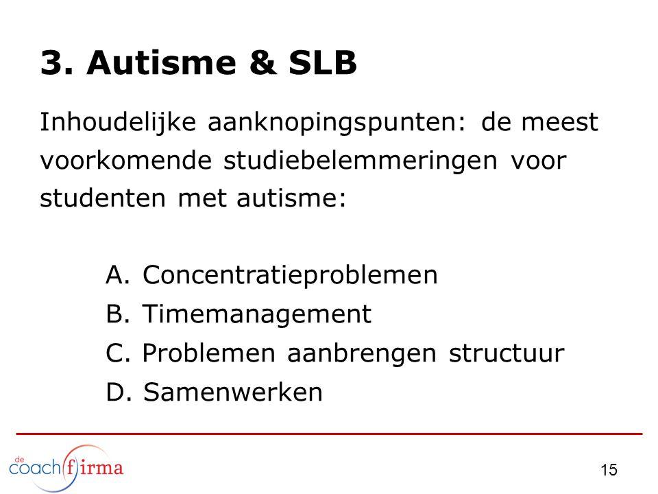 3. Autisme & SLB Inhoudelijke aanknopingspunten: de meest voorkomende studiebelemmeringen voor studenten met autisme: A.Concentratieproblemen B.Timema