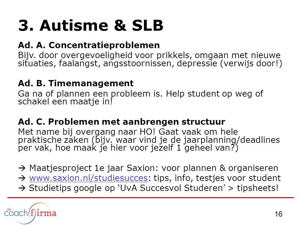 16 3. Autisme & SLB Ad. A. Concentratieproblemen Bijv. door overgevoeligheid voor prikkels, omgaan met nieuwe situaties, faalangst, angsstoornissen, d