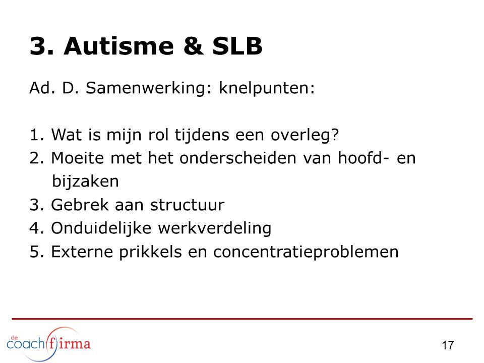 17 3. Autisme & SLB Ad. D. Samenwerking: knelpunten: 1. Wat is mijn rol tijdens een overleg? 2. Moeite met het onderscheiden van hoofd- en bijzaken 3.