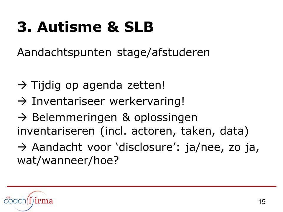 3. Autisme & SLB Aandachtspunten stage/afstuderen  Tijdig op agenda zetten!  Inventariseer werkervaring!  Belemmeringen & oplossingen inventarisere