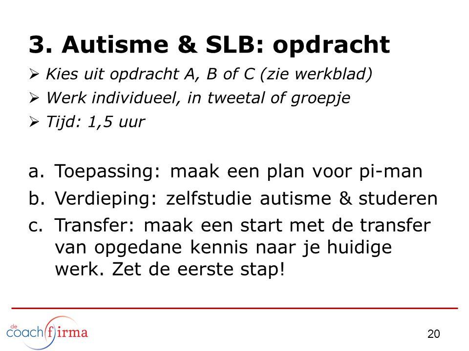 3. Autisme & SLB: opdracht  Kies uit opdracht A, B of C (zie werkblad)  Werk individueel, in tweetal of groepje  Tijd: 1,5 uur a.Toepassing: maak e