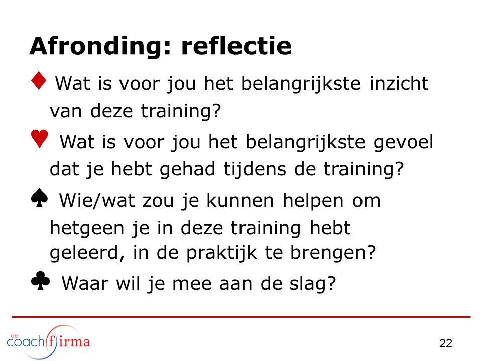 22 Afronding: reflectie ♦ Wat is voor jou het belangrijkste inzicht van deze training? ♥ Wat is voor jou het belangrijkste gevoel dat je hebt gehad ti