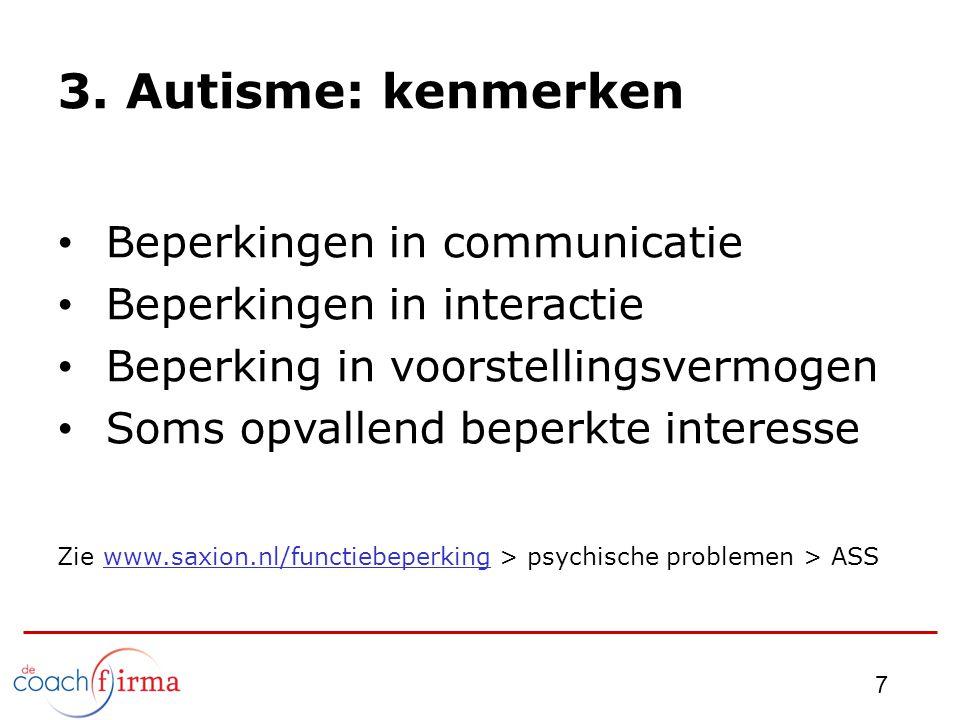 3. Autisme: kenmerken Beperkingen in communicatie Beperkingen in interactie Beperking in voorstellingsvermogen Soms opvallend beperkte interesse Zie w