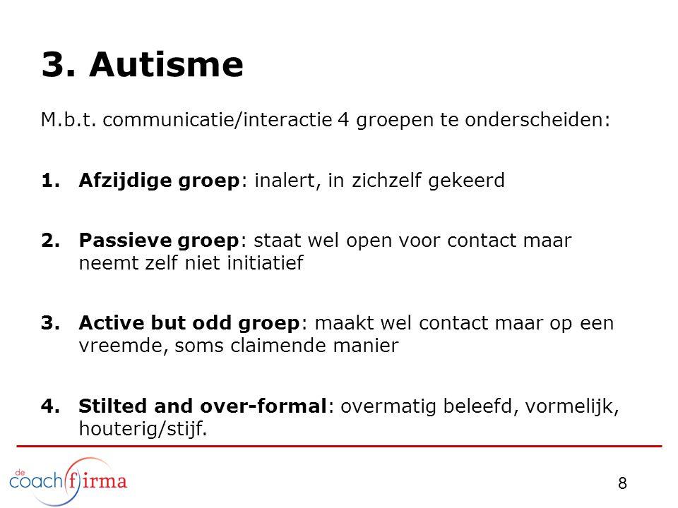 3. Autisme M.b.t. communicatie/interactie 4 groepen te onderscheiden: 1.Afzijdige groep: inalert, in zichzelf gekeerd 2.Passieve groep: staat wel open