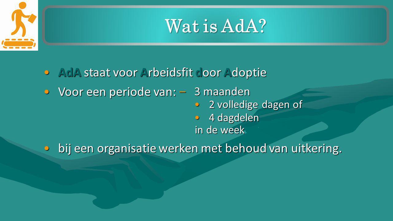 AdA staat voor Arbeidsfit door AdoptieAdA staat voor Arbeidsfit door Adoptie Wat is AdA? Voor een periode van:Voor een periode van: –3 maanden 2 volle