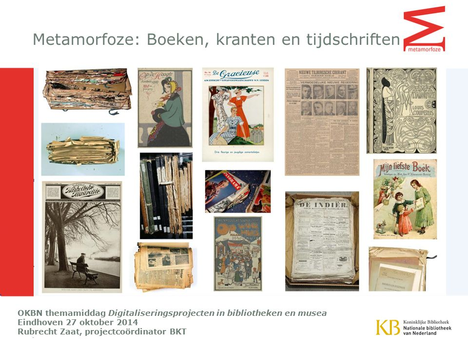 Metamorfoze: Boeken, kranten en tijdschriften OKBN themamiddag Digitaliseringsprojecten in bibliotheken en musea Eindhoven 27 oktober 2014 Rubrecht Zaat, projectcoördinator BKT