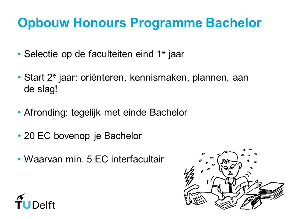 Opbouw Honours Programme Bachelor Selectie op de faculteiten eind 1 e jaar Start 2 e jaar: oriënteren, kennismaken, plannen, aan de slag! Afronding: t