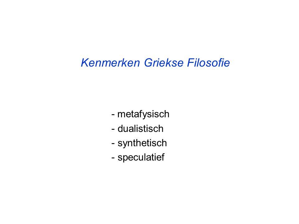 Kenmerken Griekse Filosofie - metafysisch - dualistisch - synthetisch - speculatief