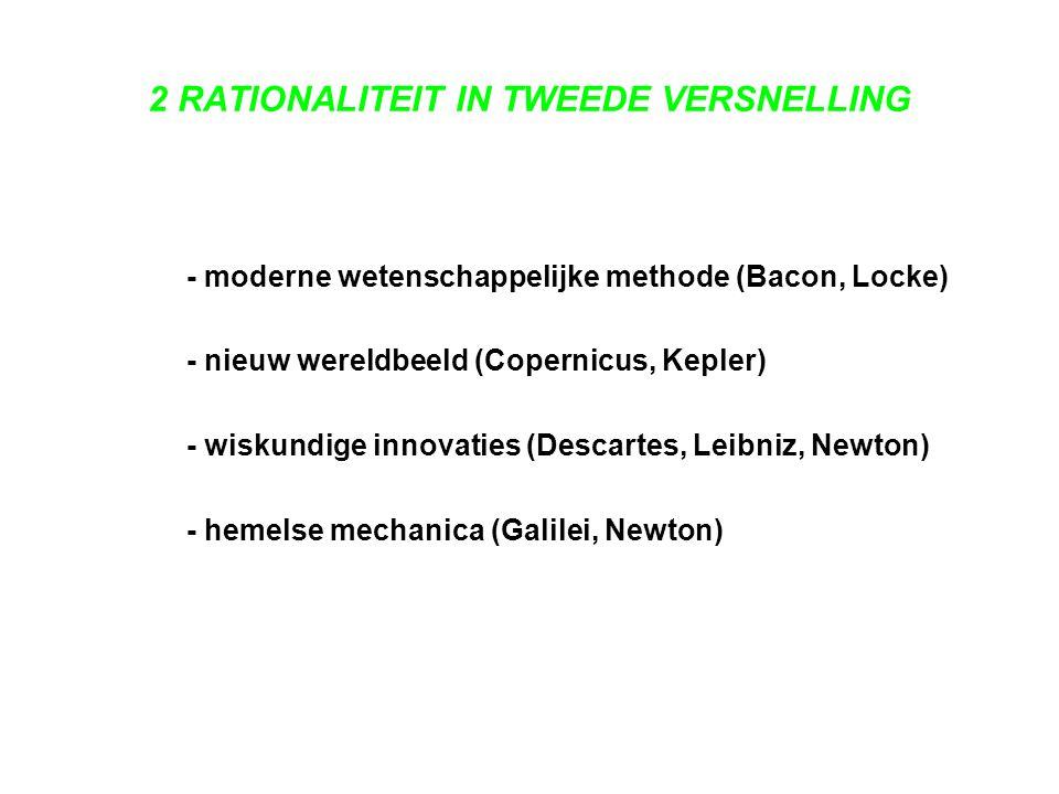 2 RATIONALITEIT IN TWEEDE VERSNELLING - moderne wetenschappelijke methode (Bacon, Locke) - nieuw wereldbeeld (Copernicus, Kepler) - wiskundige innovat