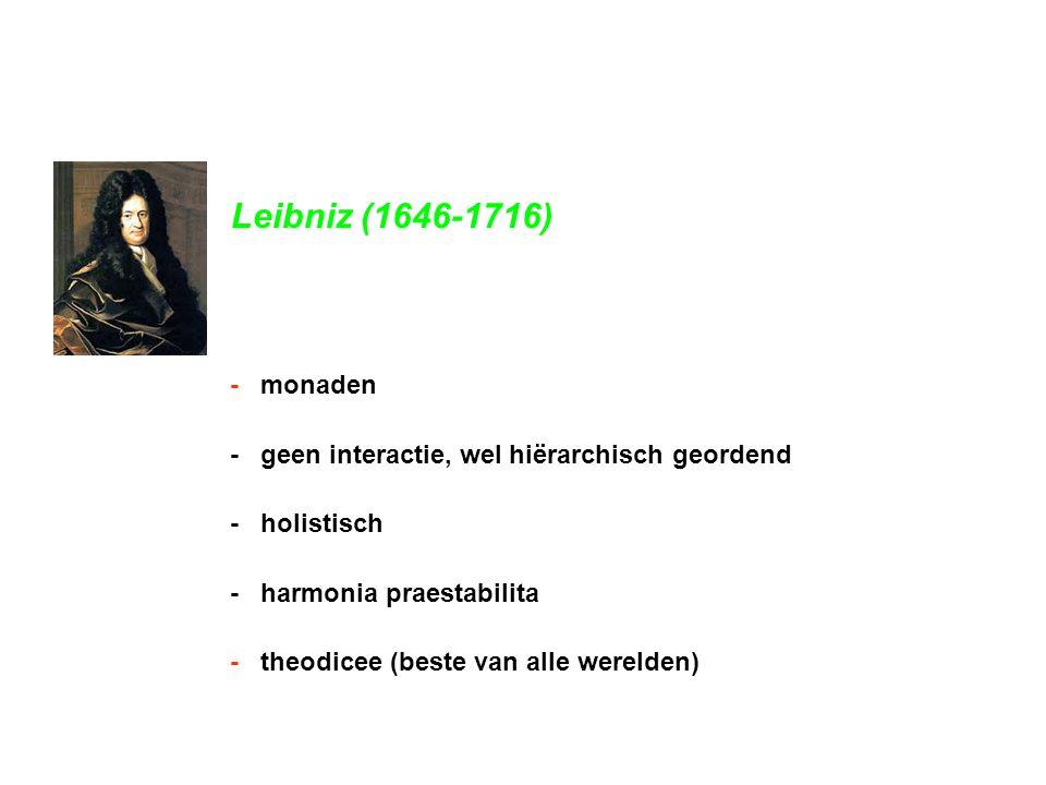 Leibniz (1646-1716) - monaden - geen interactie, wel hiërarchisch geordend - holistisch - harmonia praestabilita - theodicee (beste van alle werelden)