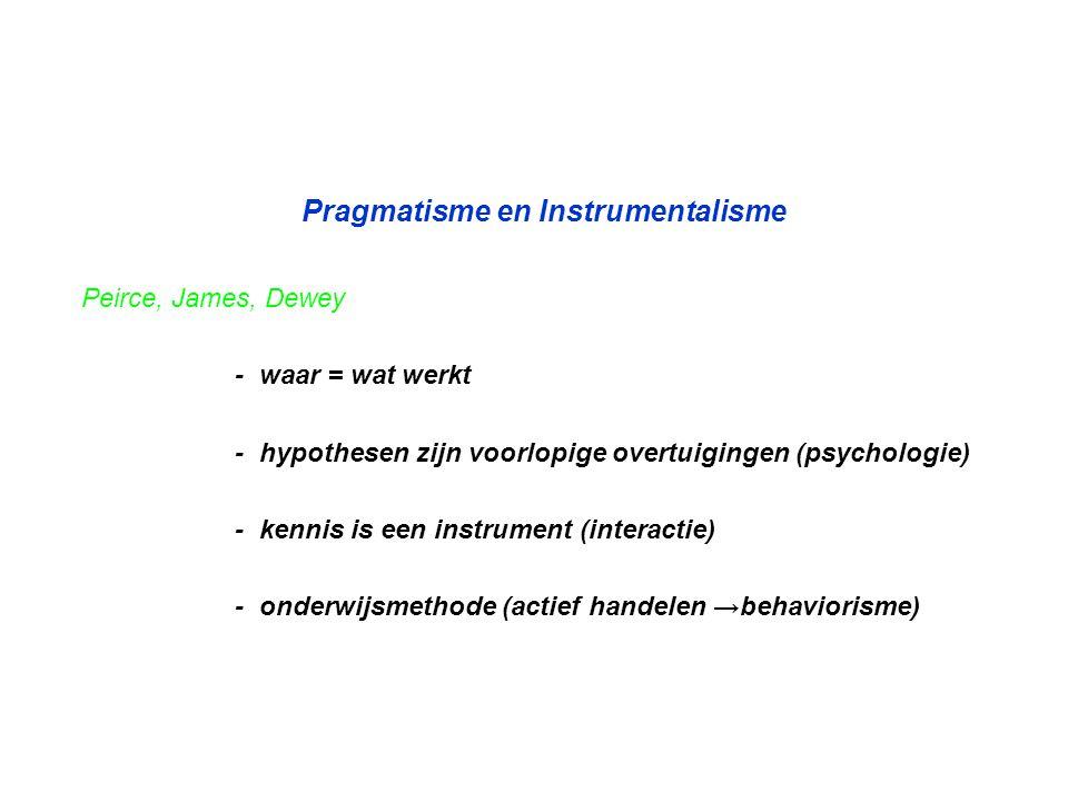 Pragmatisme en Instrumentalisme Peirce, James, Dewey - waar = wat werkt - hypothesen zijn voorlopige overtuigingen (psychologie) - kennis is een instr