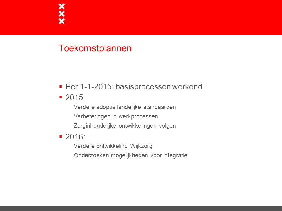 Toekomstplannen  Per 1-1-2015: basisprocessen werkend  2015: Verdere adoptie landelijke standaarden Verbeteringen in werkprocessen Zorginhoudelijke