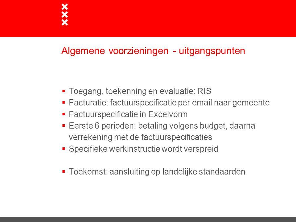 Algemene voorzieningen - uitgangspunten  Toegang, toekenning en evaluatie: RIS  Facturatie: factuurspecificatie per email naar gemeente  Factuurspe
