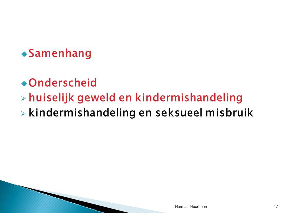  Samenhang  Onderscheid  huiselijk geweld en kindermishandeling  kindermishandeling en seksueel misbruik 17Herman Baartman