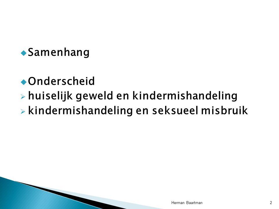  Samenhang  Onderscheid  huiselijk geweld en kindermishandeling  kindermishandeling en seksueel misbruik 2Herman Baartman