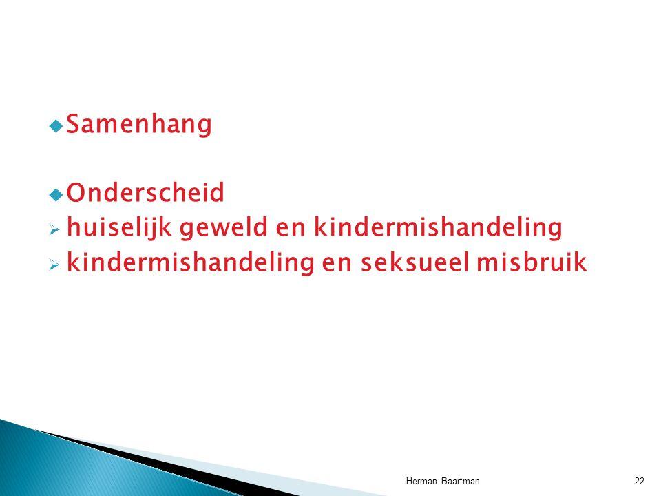  Samenhang  Onderscheid  huiselijk geweld en kindermishandeling  kindermishandeling en seksueel misbruik 22Herman Baartman