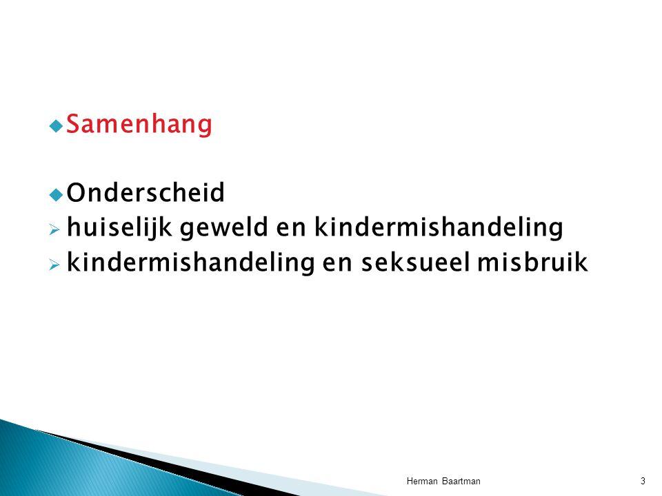  Samenhang  Onderscheid  huiselijk geweld en kindermishandeling  kindermishandeling en seksueel misbruik 3Herman Baartman