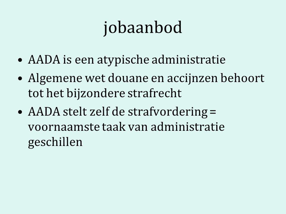 jobaanbod AADA is een atypische administratie Algemene wet douane en accijnzen behoort tot het bijzondere strafrecht AADA stelt zelf de strafvordering = voornaamste taak van administratie geschillen