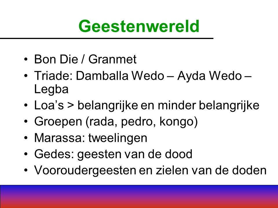 Geestenwereld Bon Die / Granmet Triade: Damballa Wedo – Ayda Wedo – Legba Loa's > belangrijke en minder belangrijke Groepen (rada, pedro, kongo) Marassa: tweelingen Gedes: geesten van de dood Vooroudergeesten en zielen van de doden