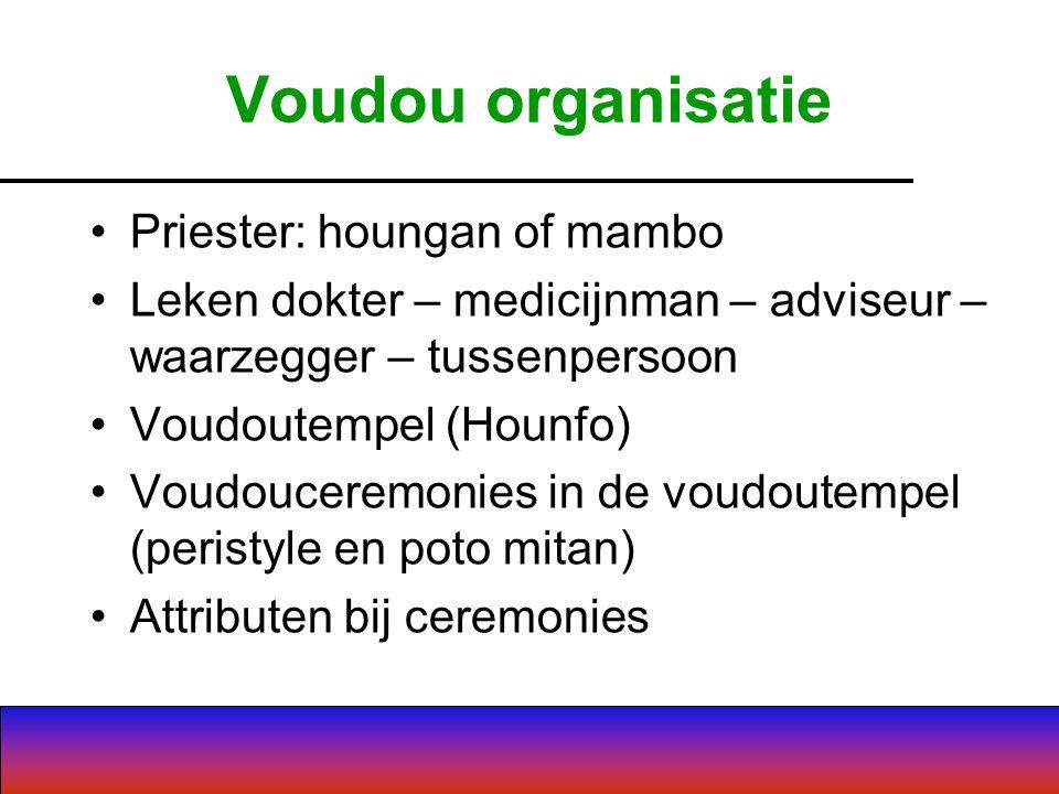 Voudou organisatie Priester: houngan of mambo Leken dokter – medicijnman – adviseur – waarzegger – tussenpersoon Voudoutempel (Hounfo) Voudouceremonies in de voudoutempel (peristyle en poto mitan) Attributen bij ceremonies
