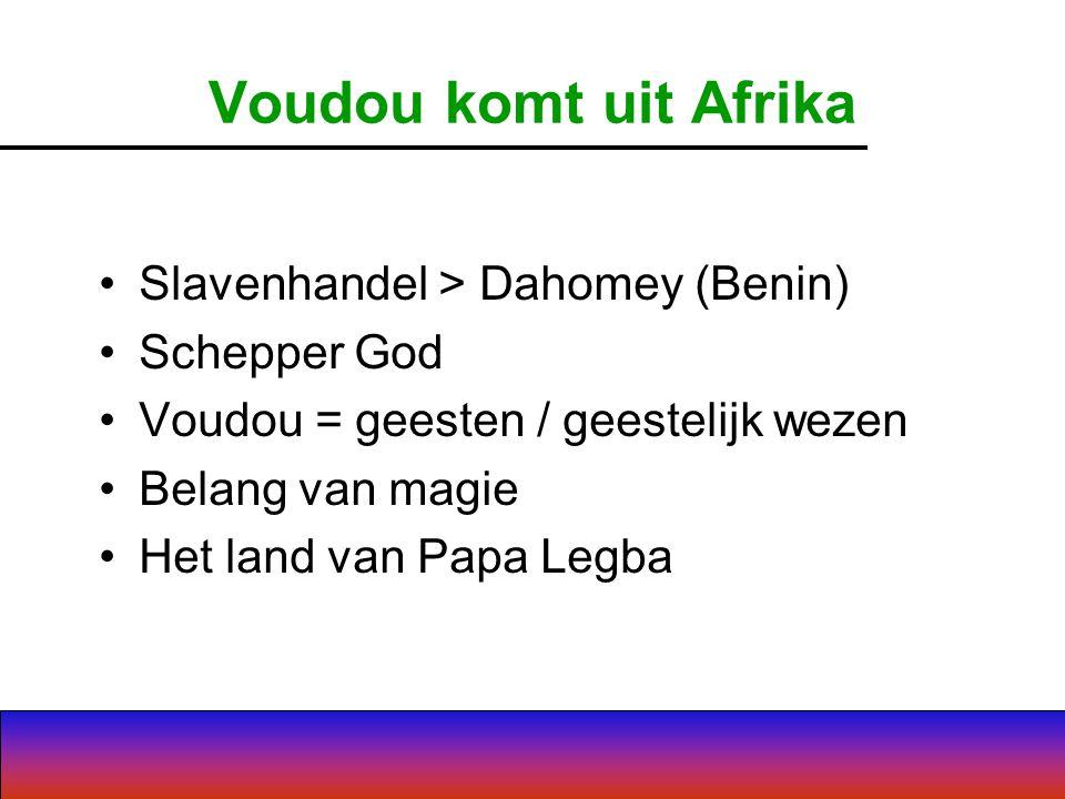 Voudou komt uit Afrika Slavenhandel > Dahomey (Benin) Schepper God Voudou = geesten / geestelijk wezen Belang van magie Het land van Papa Legba