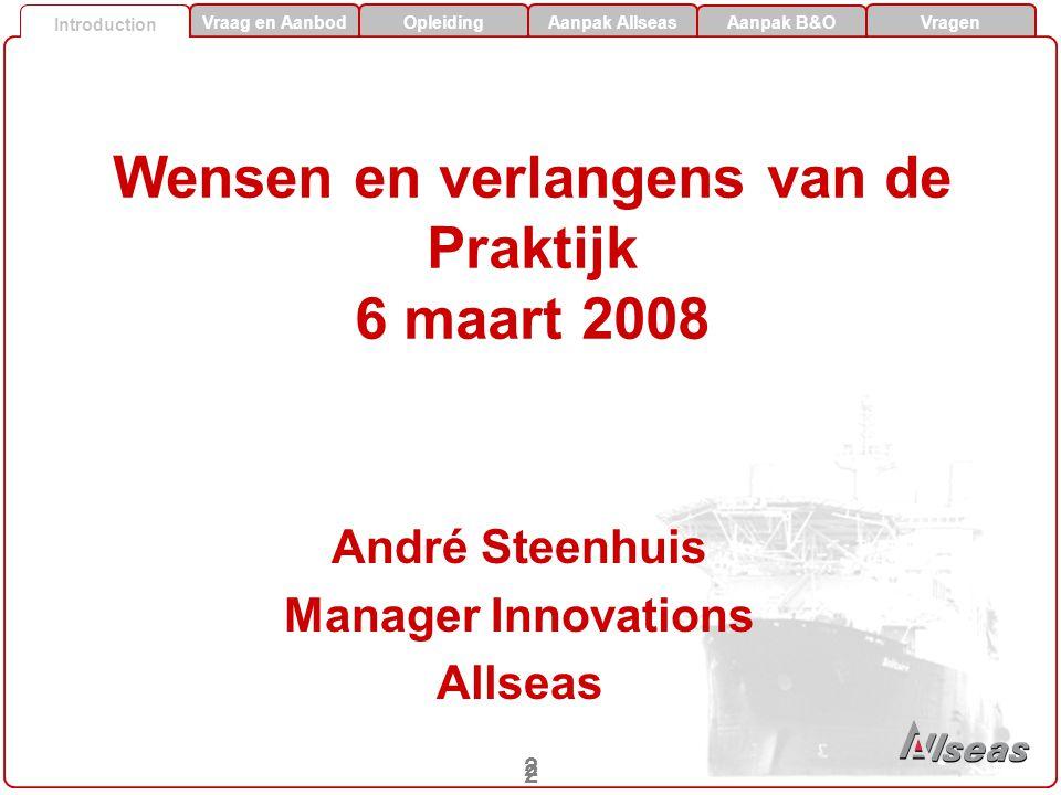 Vraag en AanbodOpleidingAanpak Allseas Aanpak B&O Vragen Introductie 2 2 Introduction Wensen en verlangens van de Praktijk 6 maart 2008 André Steenhuis Manager Innovations Allseas