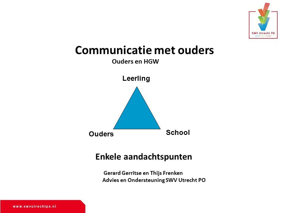 Leerling Ouders School Communicatie met ouders Gerard Gerritse en Thijs Frenken Advies en Ondersteuning SWV Utrecht PO Ouders en HGW Enkele aandachtsp