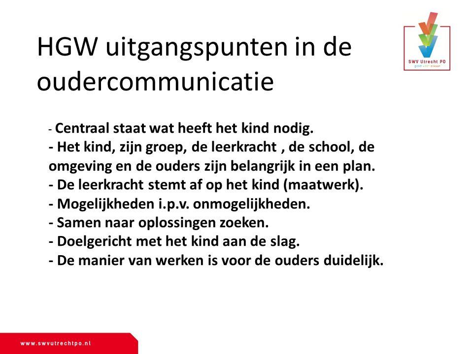- HGW uitgangspunten in de oudercommunicatie - Centraal staat wat heeft het kind nodig. - Het kind, zijn groep, de leerkracht, de school, de omgeving