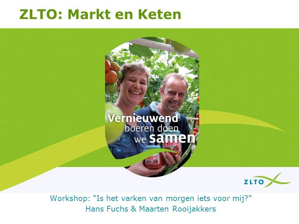 ZLTO: Markt en Keten Workshop: Is het varken van morgen iets voor mij Hans Fuchs & Maarten Rooijakkers