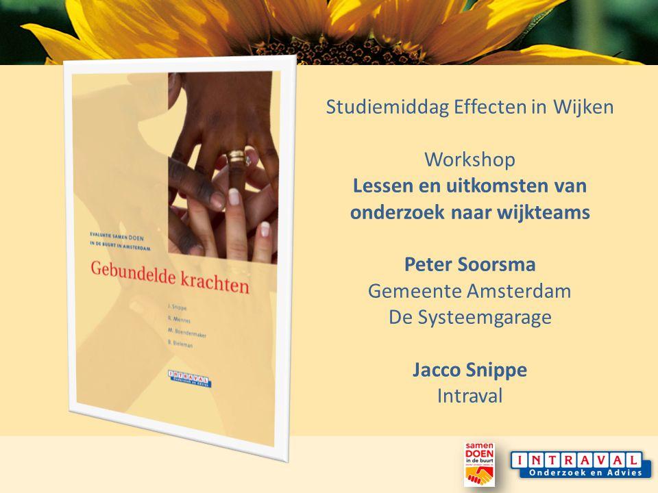 Studiemiddag Effecten in Wijken Workshop Lessen en uitkomsten van onderzoek naar wijkteams Peter Soorsma Gemeente Amsterdam De Systeemgarage Jacco Snippe Intraval