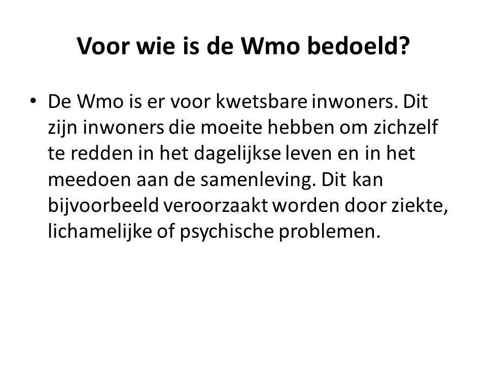 Voor wie is de Wmo bedoeld? De Wmo is er voor kwetsbare inwoners. Dit zijn inwoners die moeite hebben om zichzelf te redden in het dagelijkse leven en