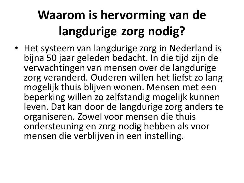 Waarom is hervorming van de langdurige zorg nodig? Het systeem van langdurige zorg in Nederland is bijna 50 jaar geleden bedacht. In die tijd zijn de