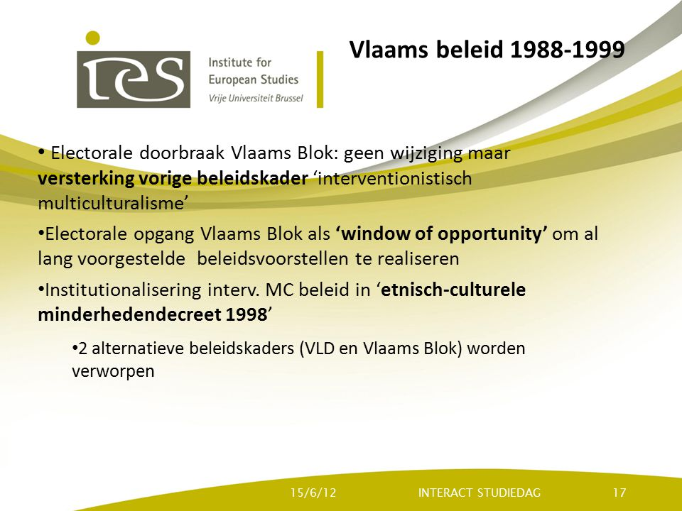 Vlaams beleid 1988-1999 Electorale doorbraak Vlaams Blok: geen wijziging maar versterking vorige beleidskader 'interventionistisch multiculturalisme' Electorale opgang Vlaams Blok als 'window of opportunity' om al lang voorgestelde beleidsvoorstellen te realiseren Institutionalisering interv.