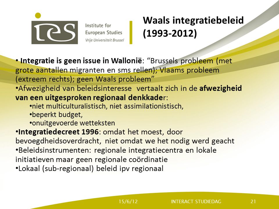 Waals integratiebeleid (1993-2012) Integratie is geen issue in Wallonië: Brussels probleem (met grote aantallen migranten en sms rellen); Vlaams probleem (extreem rechts); geen Waals probleem Afwezigheid van beleidsinteresse vertaalt zich in de afwezigheid van een uitgesproken regionaal denkkader: niet multiculturalistisch, niet assimilationistisch, beperkt budget, onuitgevoerde wetteksten Integratiedecreet 1996: omdat het moest, door bevoegdheidsoverdracht, niet omdat we het nodig werd geacht Beleidsinstrumenten: regionale integratiecentra en lokale initiatieven maar geen regionale coördinatie Lokaal (sub-regionaal) beleid ipv regionaal INTERACT STUDIEDAG15/6/1221