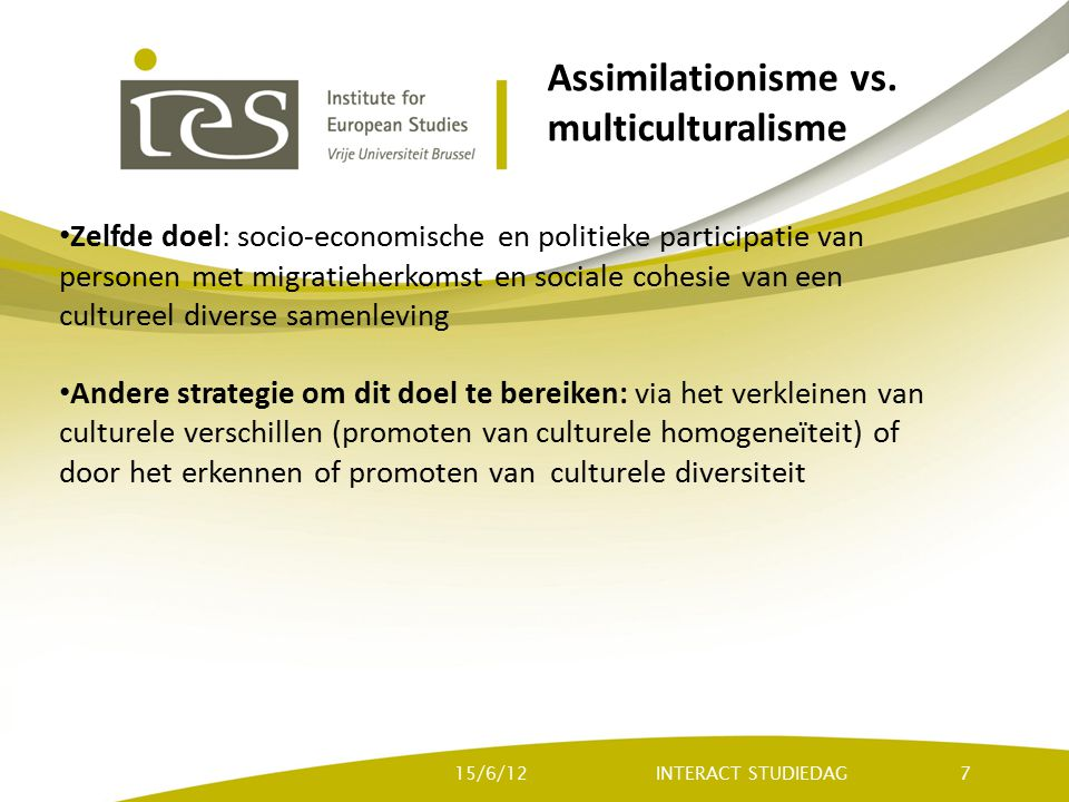 Assimilationisme vs. multiculturalisme Zelfde doel: socio-economische en politieke participatie van personen met migratieherkomst en sociale cohesie v