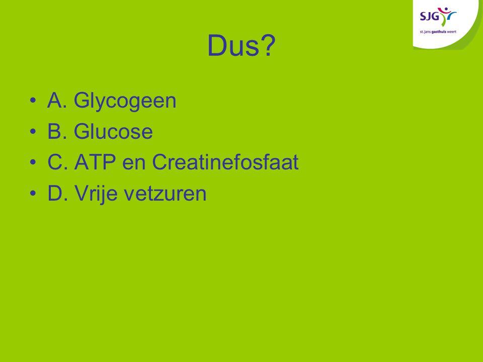 Dus? A. Glycogeen B. Glucose C. ATP en Creatinefosfaat D. Vrije vetzuren