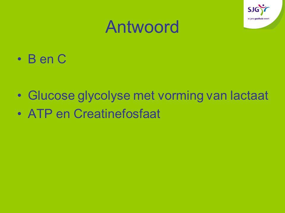 Antwoord B en C Glucose glycolyse met vorming van lactaat ATP en Creatinefosfaat