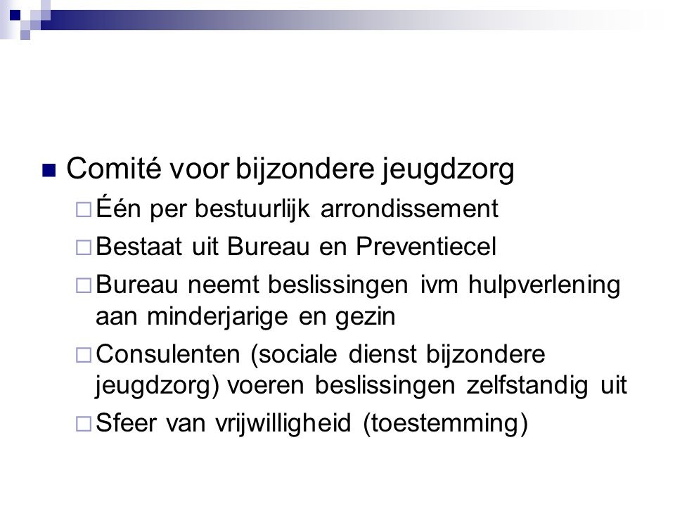Comité voor bijzondere jeugdzorg  Één per bestuurlijk arrondissement  Bestaat uit Bureau en Preventiecel  Bureau neemt beslissingen ivm hulpverleni