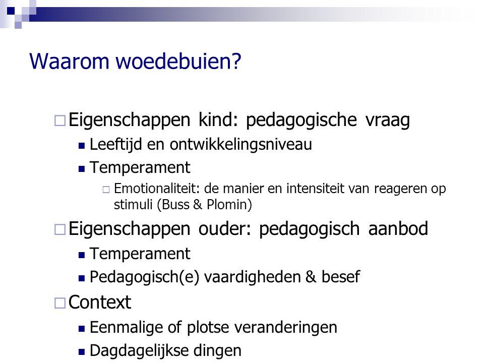 Waarom woedebuien?  Eigenschappen kind: pedagogische vraag Leeftijd en ontwikkelingsniveau Temperament  Emotionaliteit: de manier en intensiteit van