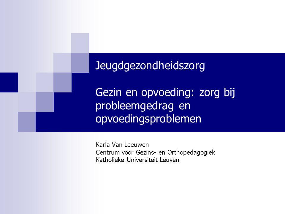 Jeugdgezondheidszorg Gezin en opvoeding: zorg bij probleemgedrag en opvoedingsproblemen Karla Van Leeuwen Centrum voor Gezins- en Orthopedagogiek Kath