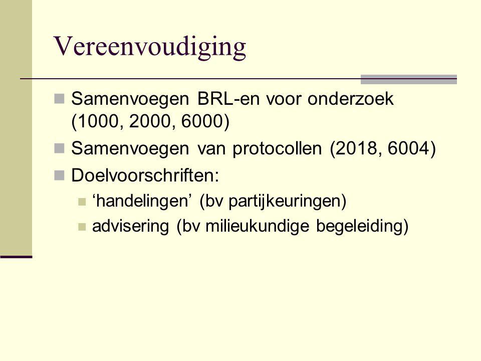 Vereenvoudiging Samenvoegen BRL-en voor onderzoek (1000, 2000, 6000) Samenvoegen van protocollen (2018, 6004) Doelvoorschriften: 'handelingen' (bv partijkeuringen) advisering (bv milieukundige begeleiding)